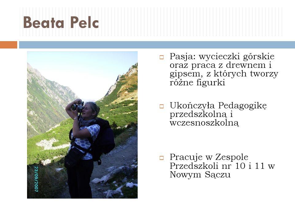 Beata Pelc  Pasja: wycieczki górskie oraz praca z drewnem i gipsem, z których tworzy różne figurki  Ukończyła Pedagogikę przedszkolną i wczesnoszkol