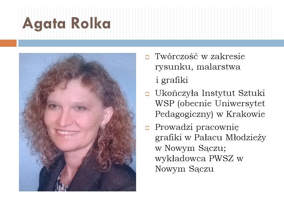 Agata Rolka  Twórczość w zakresie rysunku, malarstwa i grafiki  Ukończyła Instytut Sztuki WSP (obecnie Uniwersytet Pedagogiczny) w Krakowie  Prowad