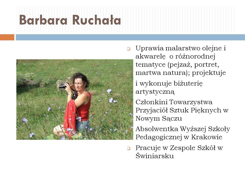 Barbara Ruchała  Uprawia malarstwo olejne i akwarelę o różnorodnej tematyce (pejzaż, portret, martwa natura); projektuje i wykonuje biżuterię artysty