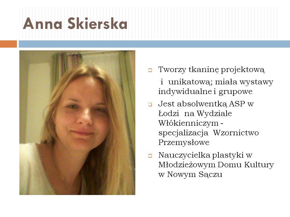 Anna Skierska  Tworzy tkaninę projektową i unikatową; miała wystawy indywidualne i grupowe  Jest absolwentką ASP w Łodzi na Wydziale Włókienniczym -