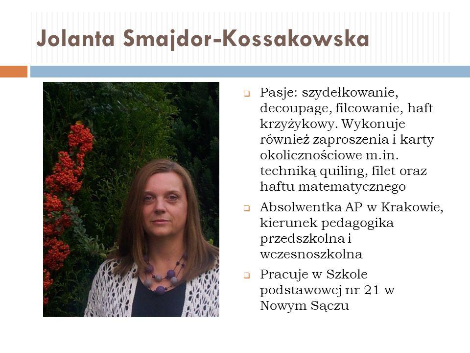 Jolanta Smajdor-Kossakowska  Pasje: szydełkowanie, decoupage, filcowanie, haft krzyżykowy. Wykonuje również zaproszenia i karty okolicznościowe m.in.