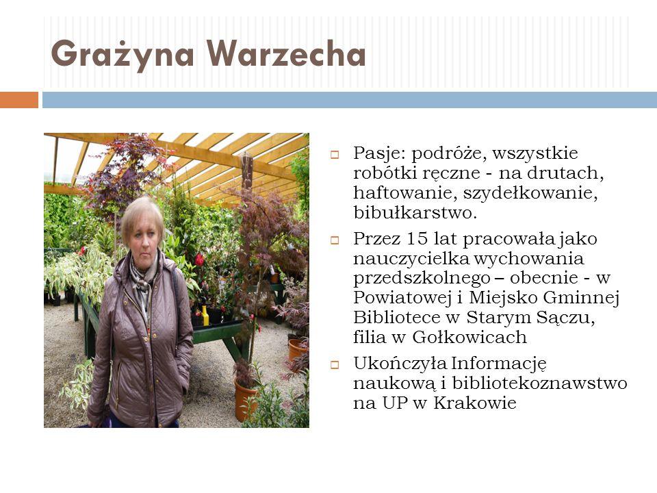 Grażyna Warzecha  Pasje: podróże, wszystkie robótki ręczne - na drutach, haftowanie, szydełkowanie, bibułkarstwo.  Przez 15 lat pracowała jako naucz