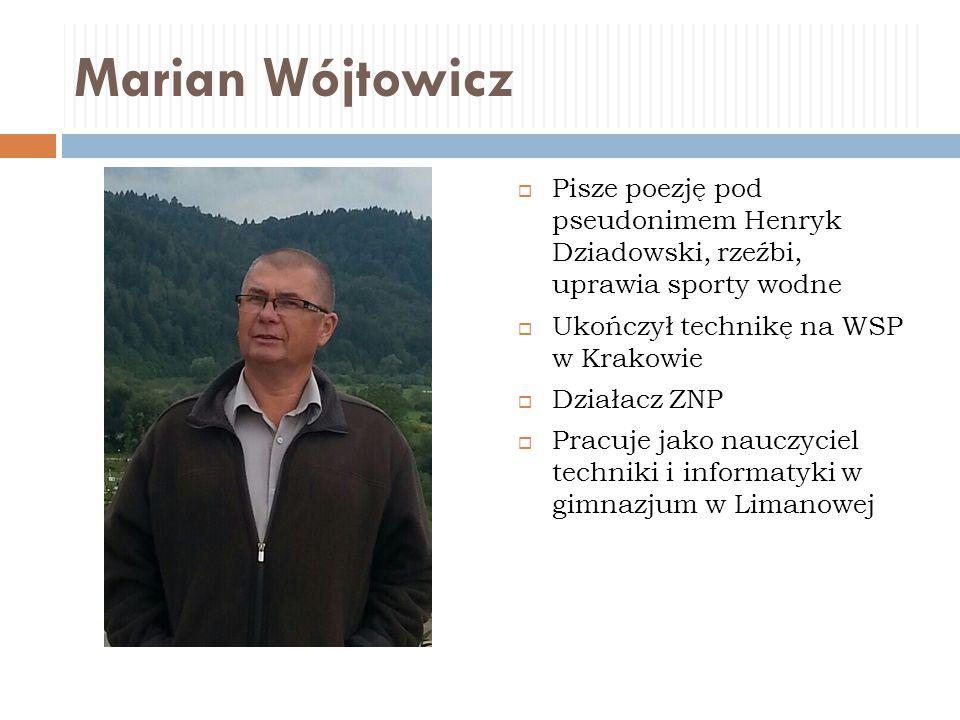 Marian Wójtowicz  Pisze poezję pod pseudonimem Henryk Dziadowski, rzeźbi, uprawia sporty wodne  Ukończył technikę na WSP w Krakowie  Działacz ZNP 
