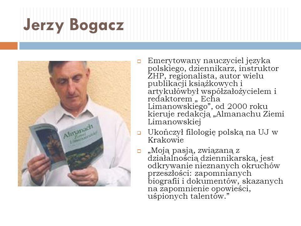 Jerzy Bogacz  Emerytowany nauczyciel języka polskiego, dziennikarz, instruktor ZHP, regionalista, autor wielu publikacji książkowych i artykułówbył w