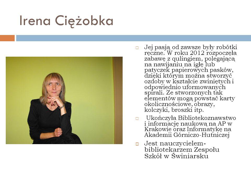 Irena Ciężobka  Jej pasją od zawsze były robótki ręczne. W roku 2012 rozpoczęła zabawę z qulingiem, polegającą na nawijaniu na igłę lub patyczek papi