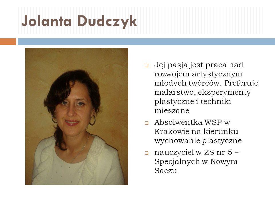 Jolanta Dudczyk  Jej pasją jest praca nad rozwojem artystycznym młodych twórców. Preferuje malarstwo, eksperymenty plastyczne i techniki mieszane  A