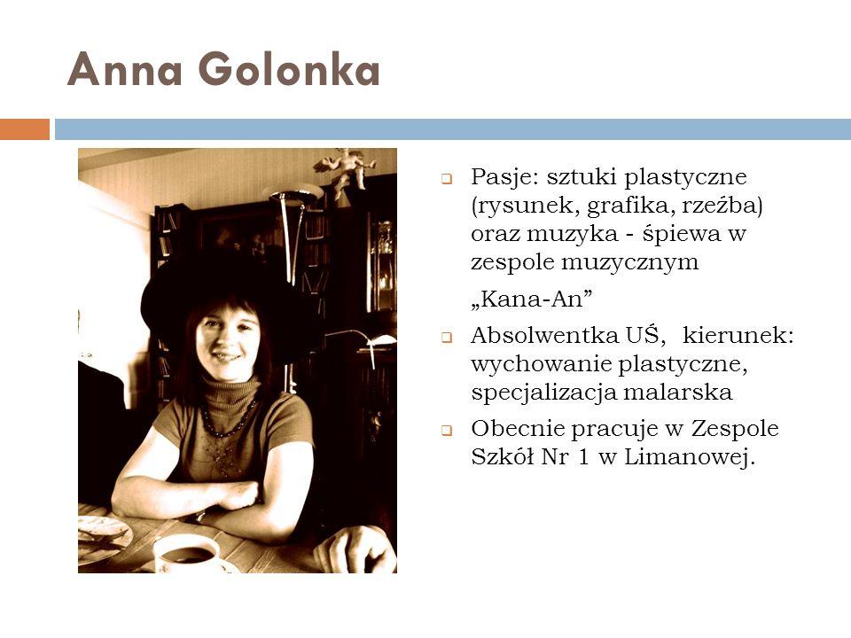 """Anna Golonka  Pasje: sztuki plastyczne (rysunek, grafika, rzeźba) oraz muzyka - śpiewa w zespole muzycznym """"Kana-An""""  Absolwentka UŚ, kierunek: wych"""