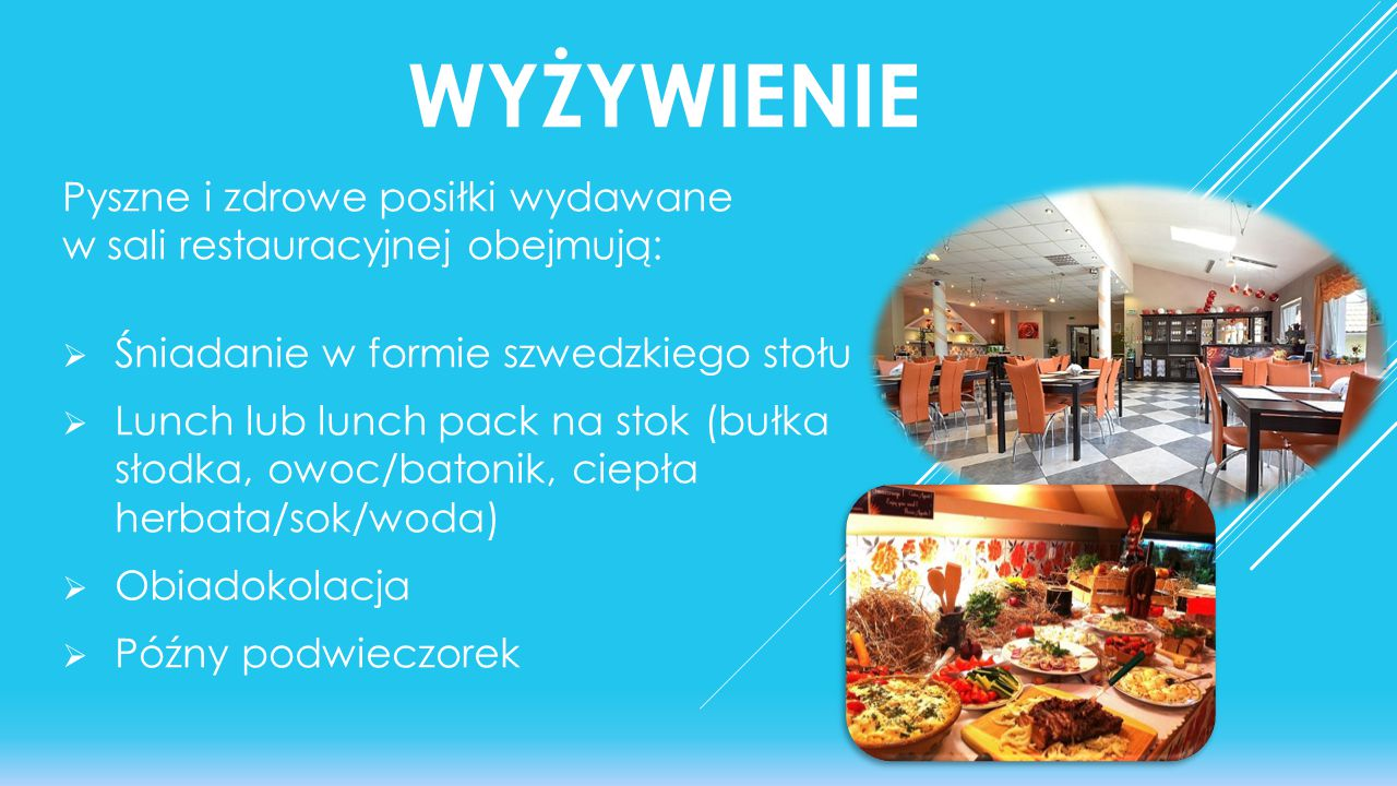 WYŻYWIENIE Pyszne i zdrowe posiłki wydawane w sali restauracyjnej obejmują:  Śniadanie w formie szwedzkiego stołu  Lunch lub lunch pack na stok (buł