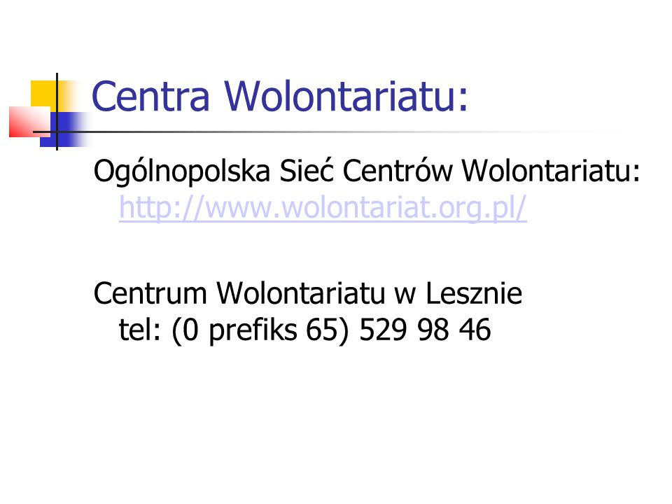 Centra Wolontariatu: Ogólnopolska Sieć Centrów Wolontariatu: http://www.wolontariat.org.pl/ http://www.wolontariat.org.pl/ Centrum Wolontariatu w Lesz