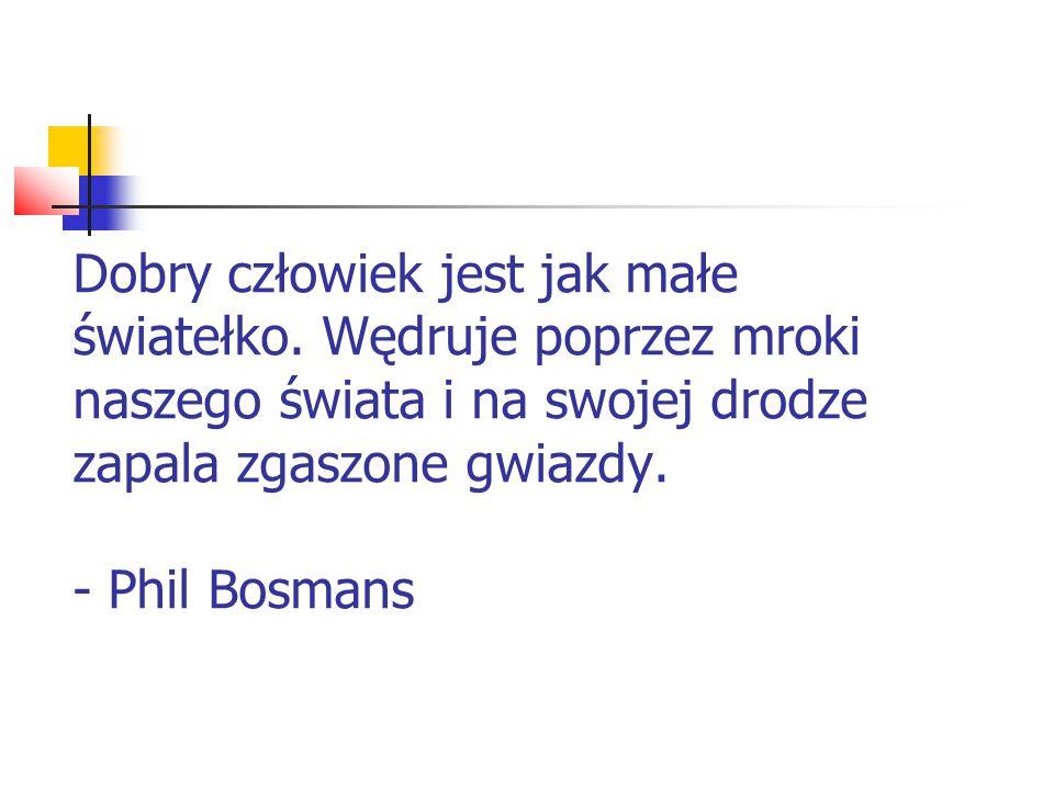 Dobry człowiek jest jak małe światełko. Wędruje poprzez mroki naszego świata i na swojej drodze zapala zgaszone gwiazdy. - Phil Bosmans