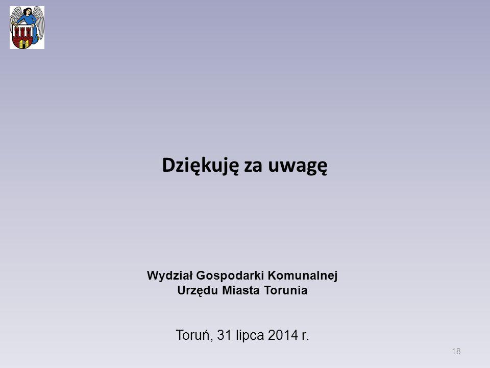 Dziękuję za uwagę 18 Wydział Gospodarki Komunalnej Urzędu Miasta Torunia Toruń, 31 lipca 2014 r.