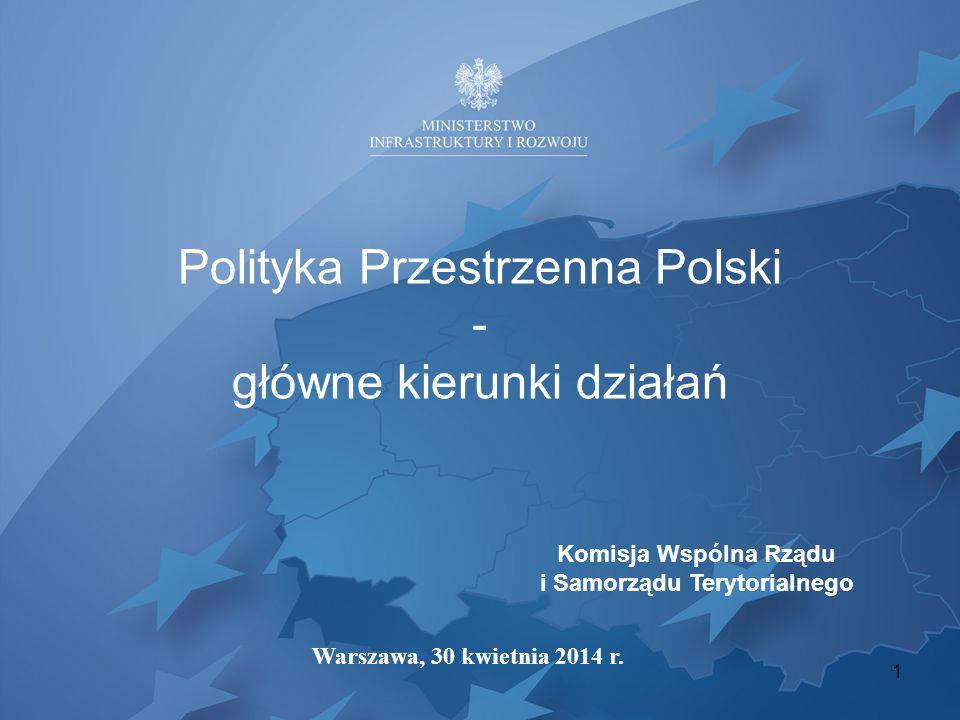 Polityka Przestrzenna Polski - główne kierunki działań Komisja Wspólna Rządu i Samorządu Terytorialnego Warszawa, 30 kwietnia 2014 r.