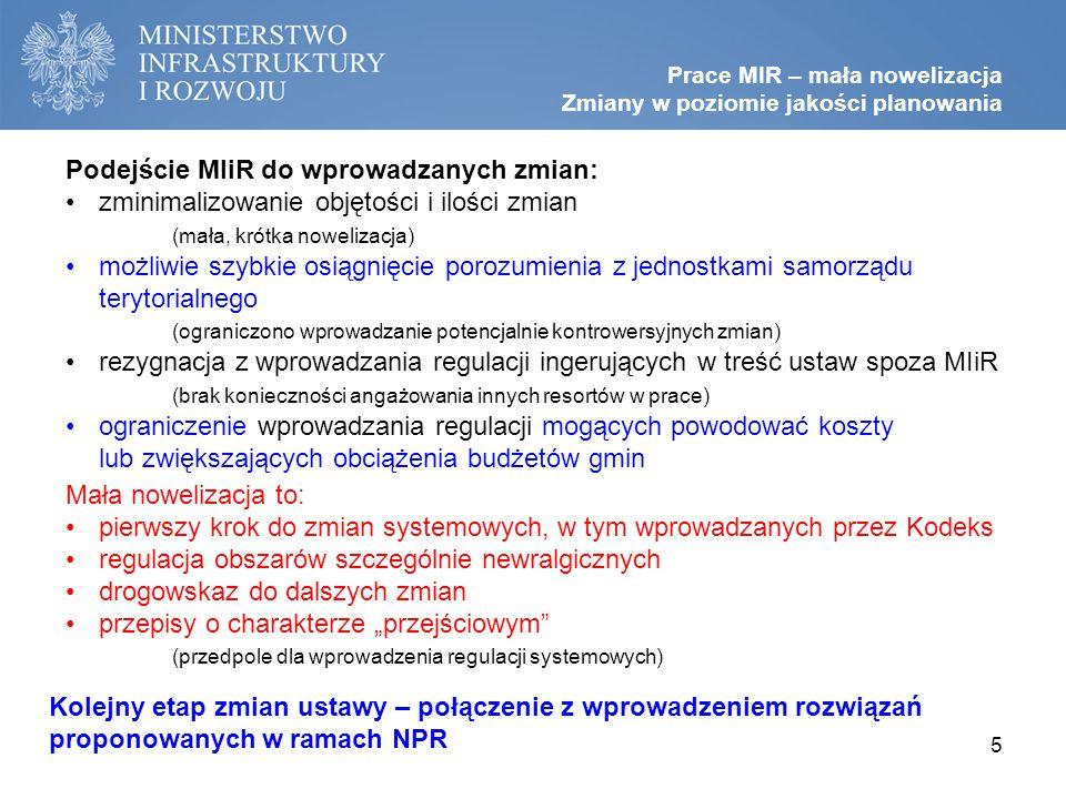 """Podejście MIiR do wprowadzanych zmian: zminimalizowanie objętości i ilości zmian (mała, krótka nowelizacja) możliwie szybkie osiągnięcie porozumienia z jednostkami samorządu terytorialnego (ograniczono wprowadzanie potencjalnie kontrowersyjnych zmian) rezygnacja z wprowadzania regulacji ingerujących w treść ustaw spoza MIiR (brak konieczności angażowania innych resortów w prace) ograniczenie wprowadzania regulacji mogących powodować koszty lub zwiększających obciążenia budżetów gmin Prace MIR – mała nowelizacja Zmiany w poziomie jakości planowania 5 Kolejny etap zmian ustawy – połączenie z wprowadzeniem rozwiązań proponowanych w ramach NPR Mała nowelizacja to: pierwszy krok do zmian systemowych, w tym wprowadzanych przez Kodeks regulacja obszarów szczególnie newralgicznych drogowskaz do dalszych zmian przepisy o charakterze """"przejściowym (przedpole dla wprowadzenia regulacji systemowych)"""