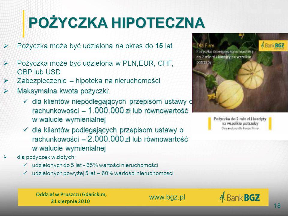 www.bgz.pl 18 POŻYCZKA HIPOTECZNA  Pożyczka może być udzielona na okres do 15 lat  Pożyczka może być udzielona w PLN,EUR, CHF, GBP lub USD  Zabezpi
