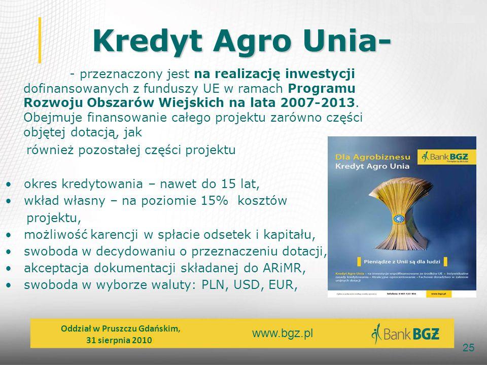 www.bgz.pl 25 Kredyt Agro Unia- - przeznaczony jest na realizację inwestycji dofinansowanych z funduszy UE w ramach Programu Rozwoju Obszarów Wiejskic
