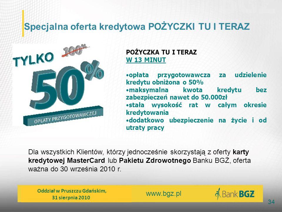 www.bgz.pl 34 Specjalna oferta kredytowa POŻYCZKI TU I TERAZ POŻYCZKA TU I TERAZ W 13 MINUT opłata przygotowawcza za udzielenie kredytu obniżona o 50%