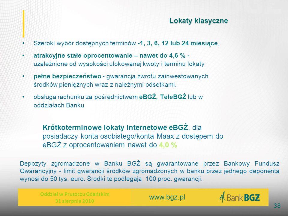 www.bgz.pl 38 Lokaty klasyczne Szeroki wybór dostępnych terminów -1, 3, 6, 12 lub 24 miesiące, atrakcyjne stałe oprocentowanie – nawet do 4,6 % - uzal