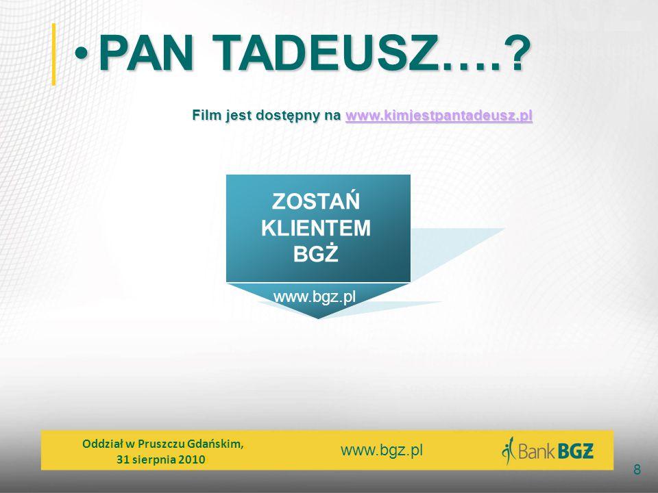 www.bgz.pl 8 PAN TADEUSZ….?PAN TADEUSZ….? Film jest dostępny na www.kimjestpantadeusz.pl www.kimjestpantadeusz.plwww.kimjestpantadeusz.pl Oddział w Pr