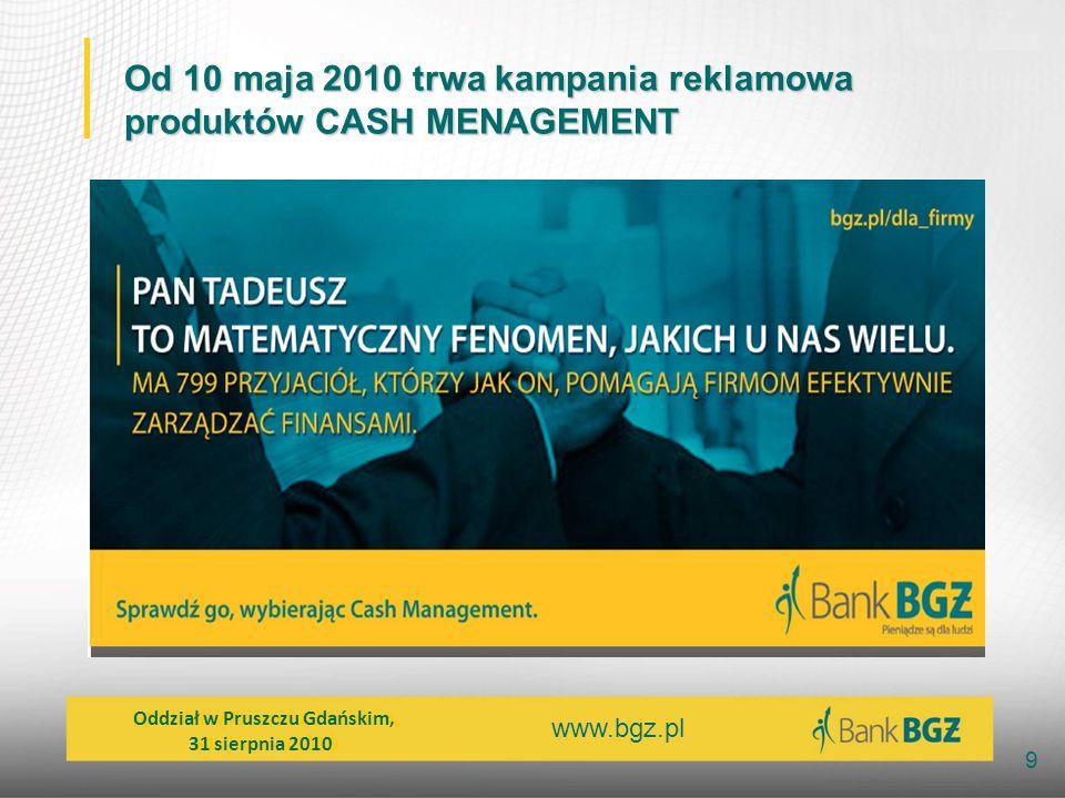 9 Od 10 maja 2010 trwa kampania reklamowa produktów CASH MENAGEMENT Oddział w Pruszczu Gdańskim, 31 sierpnia 2010 Oddział w Pruszczu Gdańskim, 31 sier