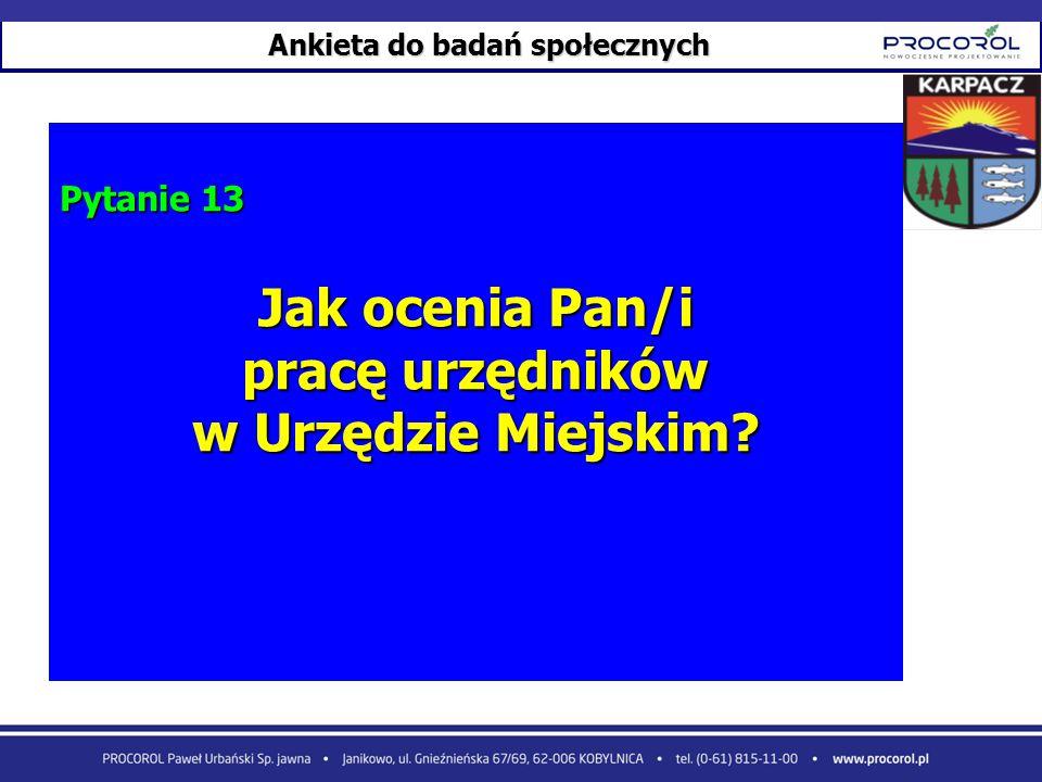 Ankieta do badań społecznych Pytanie 13 Jak ocenia Pan/i pracę urzędników w Urzędzie Miejskim?