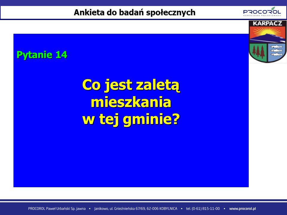 Ankieta do badań społecznych Pytanie 14 Co jest zaletą mieszkania w tej gminie?