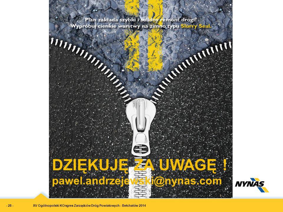 XV Ogólnopolski KOngres Zarządców Dróg Powiatowych - Bełchatów 2014 DZIĘKUJĘ ZA UWAGĘ ! pawel.andrzejewski@nynas.com - 28 -