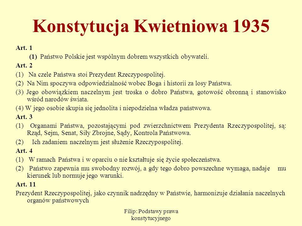 Filip: Podstawy prawa konstytucyjnego Konstytucja Kwietniowa 1935 Art. 1 (1) Państwo Polskie jest wspólnym dobrem wszystkich obywateli. Art. 2 (1) Na