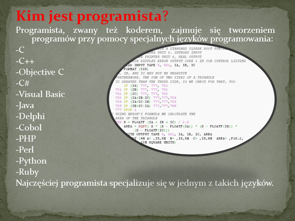 Kim jest programista? Programista, zwany też koderem, zajmuje się tworzeniem programów przy pomocy specjalnych języków programowania: -C -C++ -Objecti