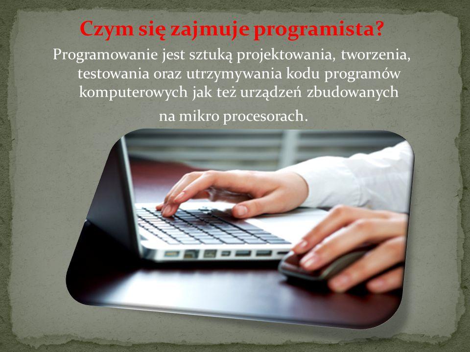 Czym się zajmuje programista? Programowanie jest sztuką projektowania, tworzenia, testowania oraz utrzymywania kodu programów komputerowych jak też ur
