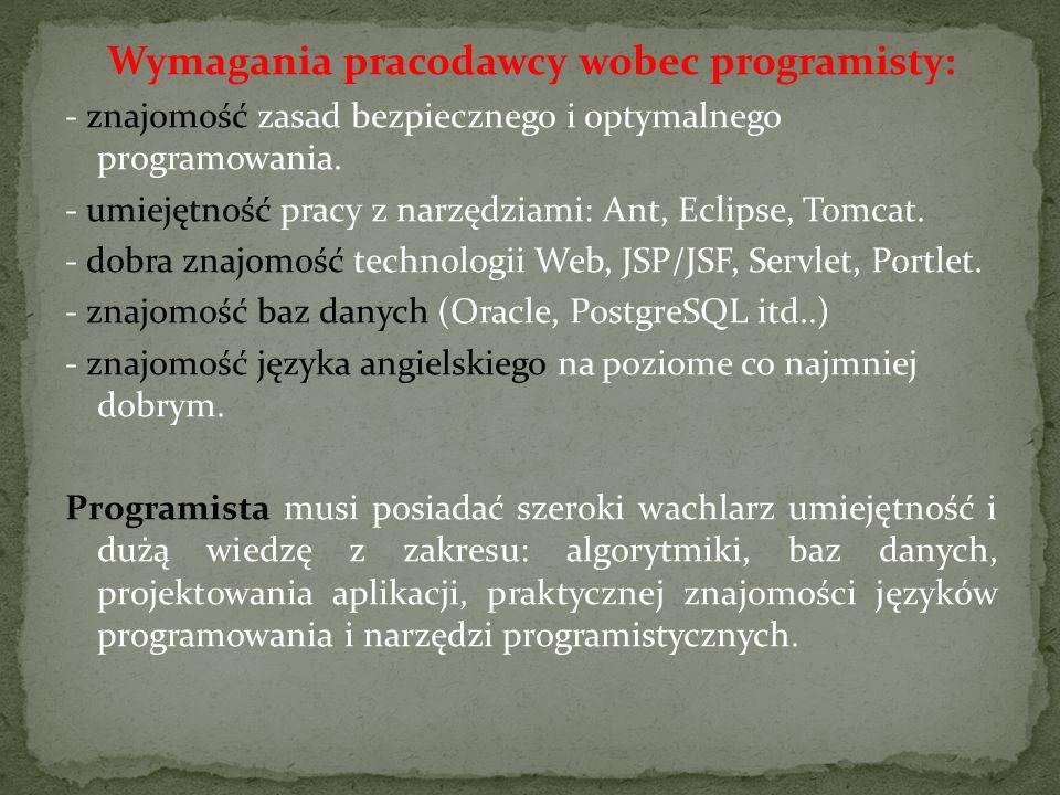 Wymagania pracodawcy wobec programisty: - znajomość zasad bezpiecznego i optymalnego programowania. - umiejętność pracy z narzędziami: Ant, Eclipse, T