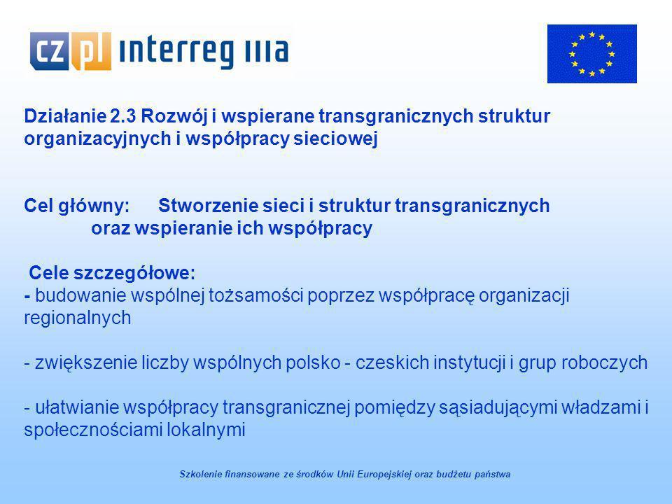 Działanie 2.3 Rozwój i wspierane transgranicznych struktur organizacyjnych i współpracy sieciowej Cel główny: Stworzenie sieci i struktur transgranicznych oraz wspieranie ich współpracy Cele szczegółowe: - budowanie wspólnej tożsamości poprzez współpracę organizacji regionalnych - zwiększenie liczby wspólnych polsko - czeskich instytucji i grup roboczych - ułatwianie współpracy transgranicznej pomiędzy sąsiadującymi władzami i społecznościami lokalnymi Szkolenie finansowane ze środków Unii Europejskiej oraz budżetu państwa