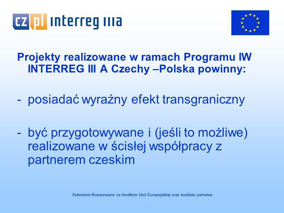 Projekty realizowane w ramach Programu IW INTERREG III A Czechy –Polska powinny: -posiadać wyraźny efekt transgraniczny -być przygotowywane i (jeśli to możliwe) realizowane w ścisłej współpracy z partnerem czeskim Szkolenie finansowane ze środków Unii Europejskiej oraz budżetu państwa