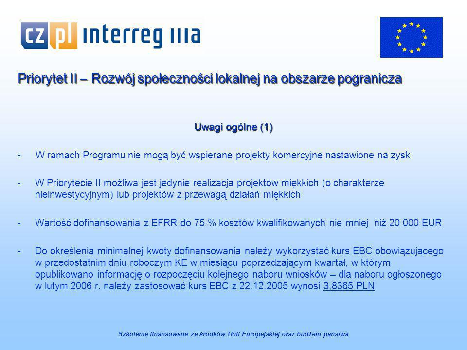 Priorytet II – Rozwój społeczności lokalnej na obszarze pogranicza Uwagi ogólne (1) - W ramach Programu nie mogą być wspierane projekty komercyjne nastawione na zysk -W Priorytecie II możliwa jest jedynie realizacja projektów miękkich (o charakterze nieinwestycyjnym) lub projektów z przewagą działań miękkich -Wartość dofinansowania z EFRR do 75 % kosztów kwalifikowanych nie mniej niż 20 000 EUR -Do określenia minimalnej kwoty dofinansowania należy wykorzystać kurs EBC obowiązującego w przedostatnim dniu roboczym KE w miesiącu poprzedzającym kwartał, w którym opublikowano informację o rozpoczęciu kolejnego naboru wniosków – dla naboru ogłoszonego w lutym 2006 r.