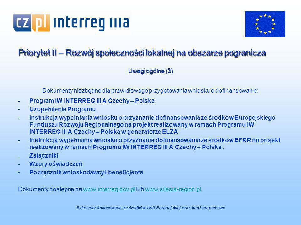 Priorytet II – Rozwój społeczności lokalnej na obszarze pogranicza Uwagi ogólne (3) Dokumenty niezbędne dla prawidłowego przygotowania wniosku o dofinansowanie: -Program IW INTERREG III A Czechy – Polska -Uzupełnienie Programu -Instrukcja wypełniania wniosku o przyznanie dofinansowania ze środków Europejskiego Funduszu Rozwoju Regionalnego na projekt realizowany w ramach Programu IW INTERREG III A Czechy – Polska w generatorze ELZA -Instrukcja wypełniania wniosku o przyznanie dofinansowania ze środków EFRR na projekt realizowany w ramach Programu IW INTERREG III A Czechy – Polska.