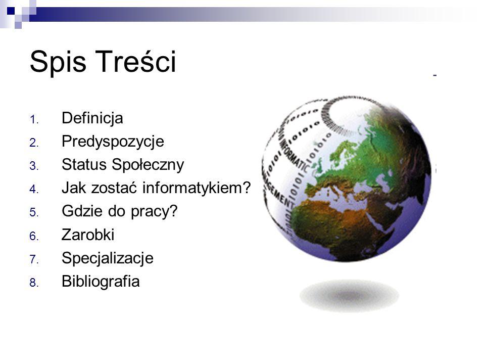 Spis Treści 1. Definicja 2. Predyspozycje 3. Status Społeczny 4. Jak zostać informatykiem? 5. Gdzie do pracy? 6. Zarobki 7. Specjalizacje 8. Bibliogra