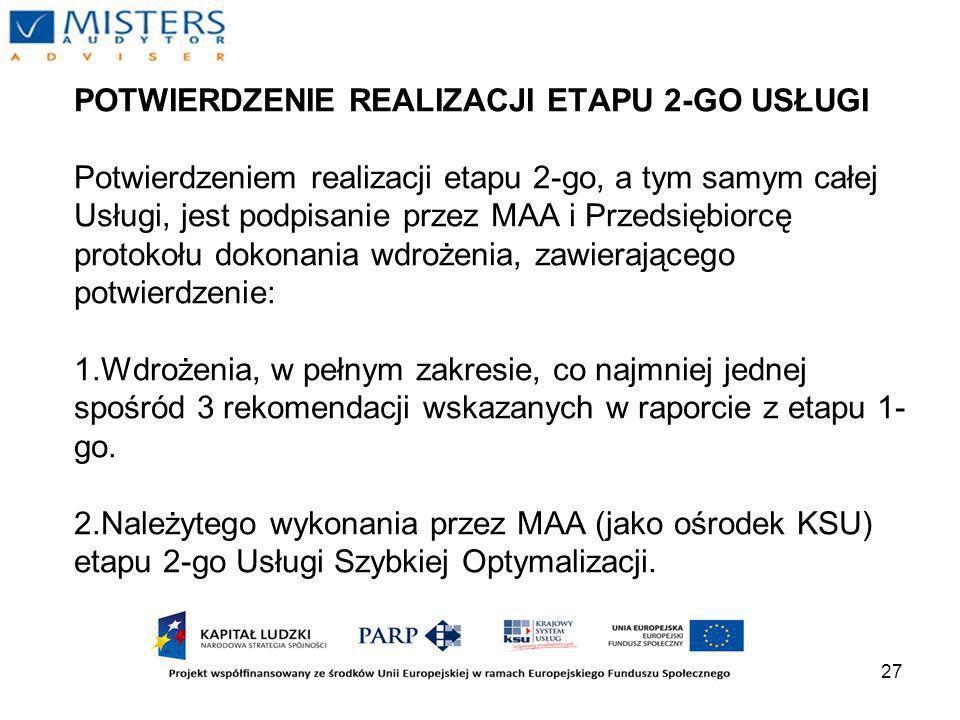 27 POTWIERDZENIE REALIZACJI ETAPU 2-GO USŁUGI Potwierdzeniem realizacji etapu 2-go, a tym samym całej Usługi, jest podpisanie przez MAA i Przedsiębiorcę protokołu dokonania wdrożenia, zawierającego potwierdzenie: 1.Wdrożenia, w pełnym zakresie, co najmniej jednej spośród 3 rekomendacji wskazanych w raporcie z etapu 1- go.