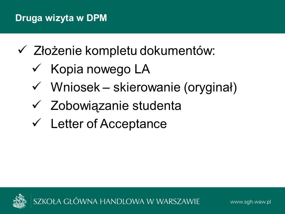 Druga wizyta w DPM Złożenie kompletu dokumentów: Kopia nowego LA Wniosek – skierowanie (oryginał) Zobowiązanie studenta Letter of Acceptance
