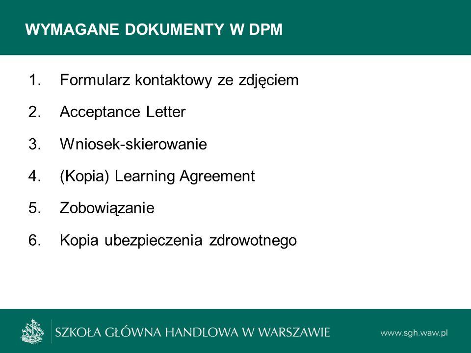 WYMAGANE DOKUMENTY W DPM 1.Formularz kontaktowy ze zdjęciem 2.Acceptance Letter 3.Wniosek-skierowanie 4.(Kopia) Learning Agreement 5.Zobowiązanie 6.Ko