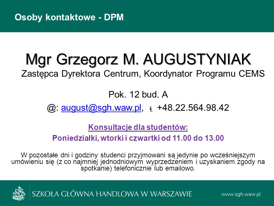 Osoby kontaktowe - DPM Mgr Grzegorz M. AUGUSTYNIAK Mgr Grzegorz M. AUGUSTYNIAK Zastępca Dyrektora Centrum, Koordynator Programu CEMS Pok. 12 bud. A @: