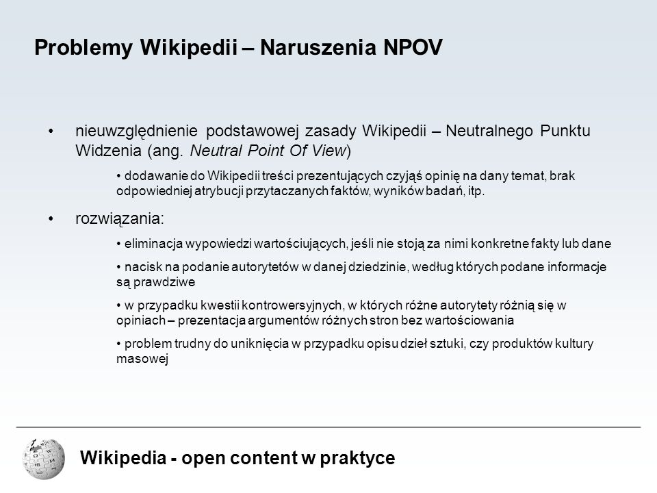 Wikipedia - open content w praktyce Problemy Wikipedii – Naruszenia NPOV nieuwzględnienie podstawowej zasady Wikipedii – Neutralnego Punktu Widzenia (