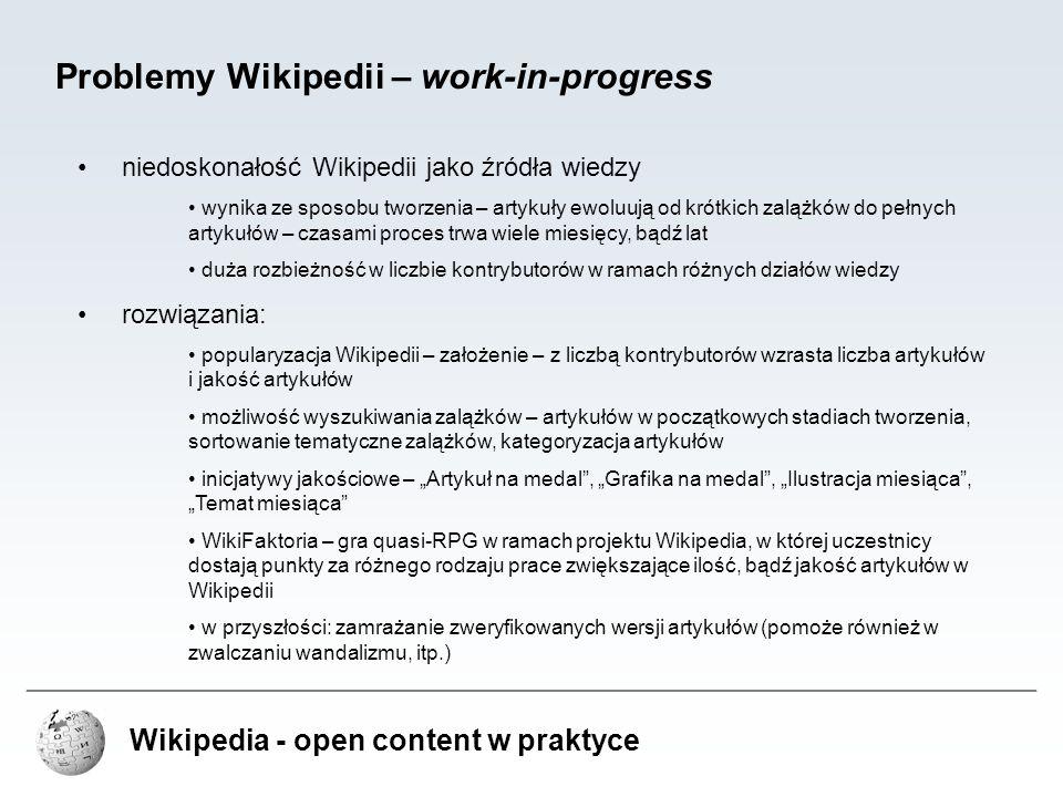 Wikipedia - open content w praktyce Problemy Wikipedii – work-in-progress niedoskonałość Wikipedii jako źródła wiedzy wynika ze sposobu tworzenia – ar