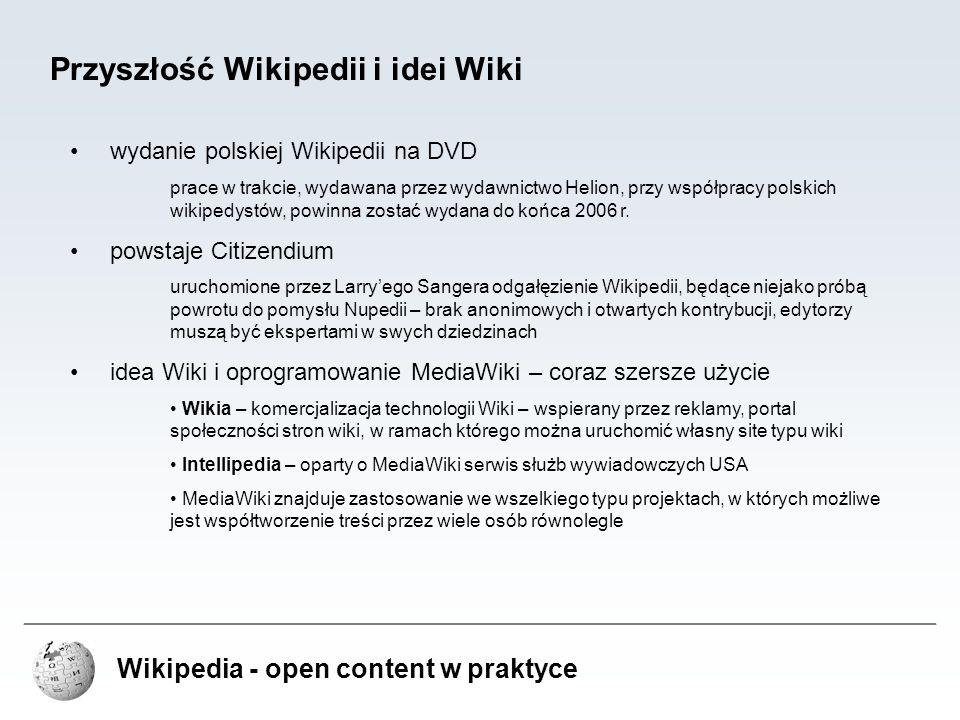 Wikipedia - open content w praktyce Zalety Wikipedii nieograniczona liczba edytorów edytorem Wikipedii może zostać niemal każdy, nie jest konieczne nawet założenie konta (aczkolwiek daje ono wiele korzyści), wystarczy dostęp do Internetu i jakakolwiek przeglądarka wolność publikowanych treści treści publikowane są na wolnych licencjach lub stanowią public domain; teksty artykułów publikowane są na licencji GNU FDL, inne zasoby na dowolnej wolnej licencji – w tym, GNU FDL, Creative Commons (za wyjątkiem ND i NC) obszerność nie ma ograniczeń objętościowych, może zawierać również treści niszowe i detale, które musiałyby, ze względów praktycznych, zostać pominięte w wydawnictwach tradycyjnych
