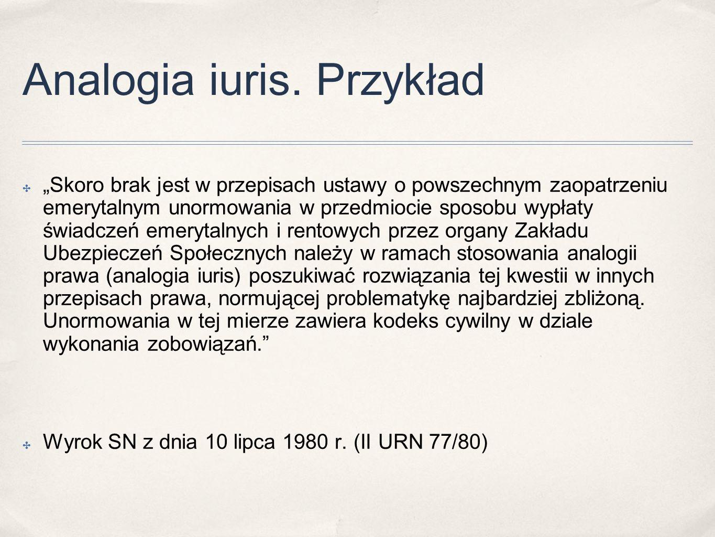 """Analogia iuris. Przykład ✤ """"Skoro brak jest w przepisach ustawy o powszechnym zaopatrzeniu emerytalnym unormowania w przedmiocie sposobu wypłaty świad"""