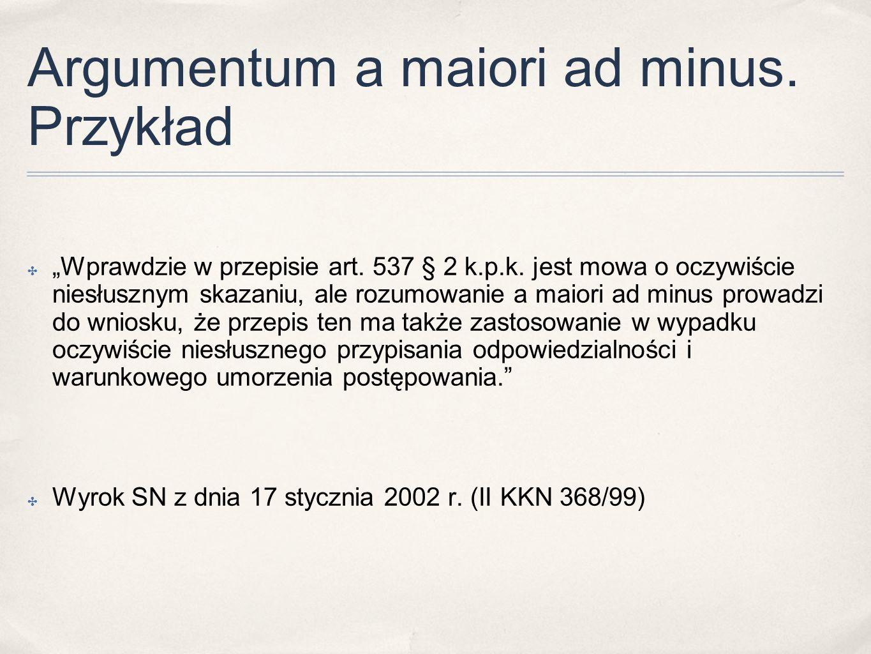 """Argumentum a maiori ad minus. Przykład ✤ """"Wprawdzie w przepisie art. 537 § 2 k.p.k. jest mowa o oczywiście niesłusznym skazaniu, ale rozumowanie a mai"""