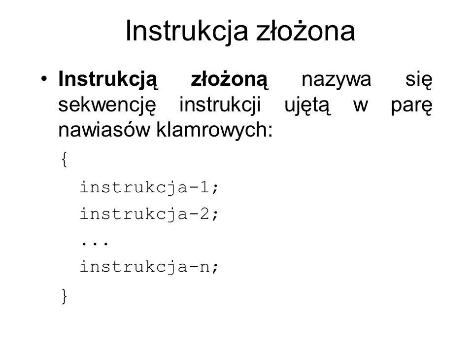 Instrukcja złożona Instrukcją złożoną nazywa się sekwencję instrukcji ujętą w parę nawiasów klamrowych: { instrukcja-1; instrukcja-2;... instrukcja-n;