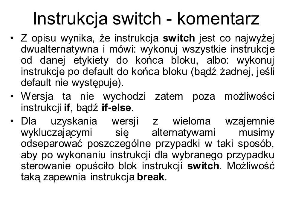Instrukcja switch - komentarz Z opisu wynika, że instrukcja switch jest co najwyżej dwualternatywna i mówi: wykonuj wszystkie instrukcje od danej etyk