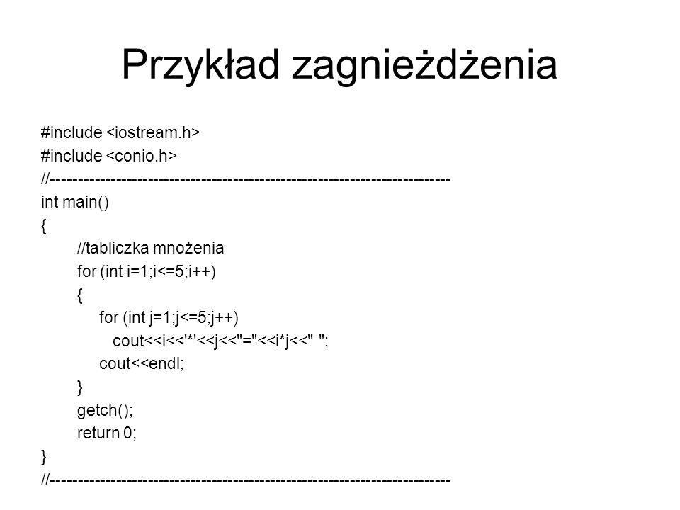 Przykład zagnieżdżenia #include //--------------------------------------------------------------------------- int main() { //tabliczka mnożenia for (i