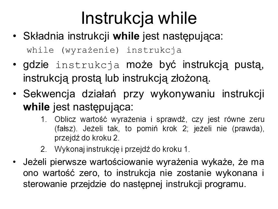 Instrukcja while Składnia instrukcji while jest następująca: while (wyrażenie) instrukcja gdzie instrukcja może być instrukcją pustą, instrukcją prost