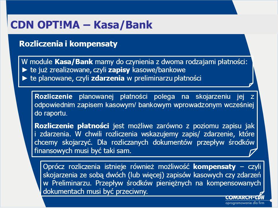 CDN OPT!MA – Kasa/Bank W module Kasa/Bank mamy do czynienia z dwoma rodzajami płatności: ► te już zrealizowane, czyli zapisy kasowe/bankowe ► te planowane, czyli zdarzenia w preliminarzu płatności Rozliczenie planowanej płatności polega na skojarzeniu jej z odpowiednim zapisem kasowym/ bankowym wprowadzonym wcześniej do raportu.