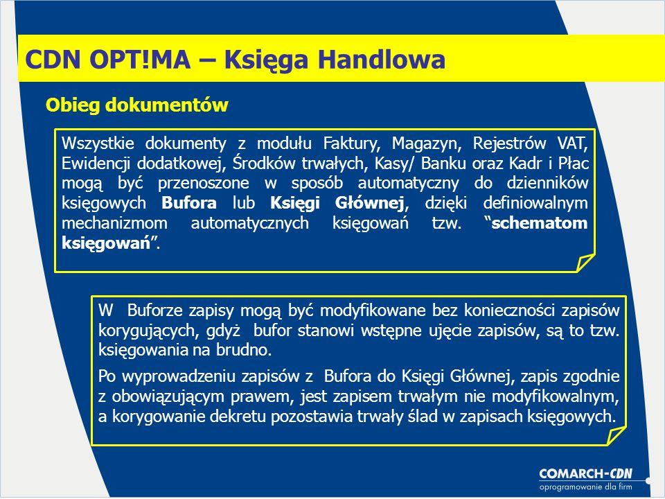CDN OPT!MA – Księga Handlowa Obieg dokumentów Wszystkie dokumenty z modułu Faktury, Magazyn, Rejestrów VAT, Ewidencji dodatkowej, Środków trwałych, Kasy/ Banku oraz Kadr i Płac mogą być przenoszone w sposób automatyczny do dzienników księgowych Bufora lub Księgi Głównej, dzięki definiowalnym mechanizmom automatycznych księgowań tzw.